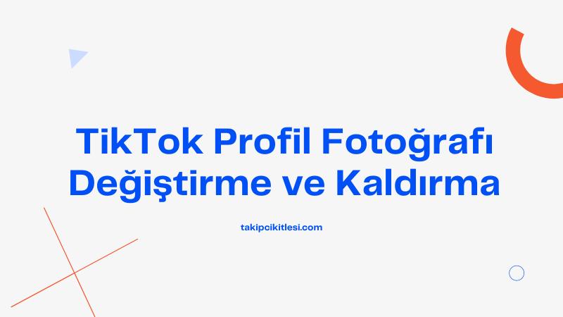 TikTok Profil Fotoğrafı Nasıl Değiştirilir ve Kaldırılır?